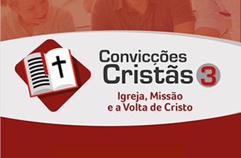 Convicções Cristãs 3 - Igreja, Missão e a Volta de Cristo